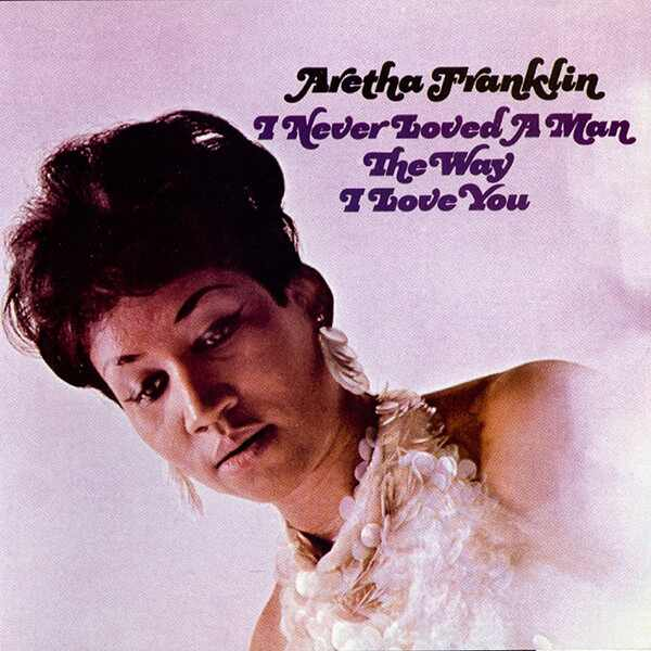 Aretha Franklin, I Never Loved a Man the Way I Love You